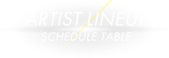 ARTIST LINEUP -SCHEDULE TABLE